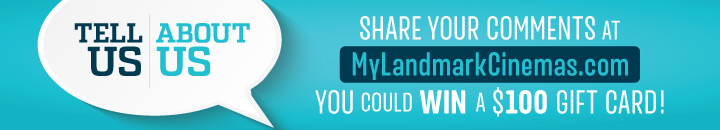share your comments and you could win a $100 LandmarkCinemas.com gift card
